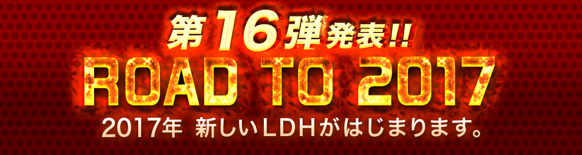 ROAD TO 2017 2017年 新しいLDHがはじまります。